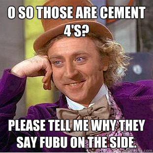 O so those are cement 4's? please tell me why they say fubu on the side.  Condescending Wonka