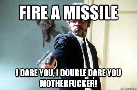 Fire a missile i dare you, i double dare you motherfucker! - Fire a missile i dare you, i double dare you motherfucker!  I Double Dare You