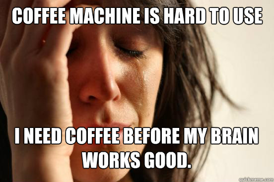 Coffee Machine is hard to use I need Coffee before my brain Works good. - Coffee Machine is hard to use I need Coffee before my brain Works good.  First World Problems