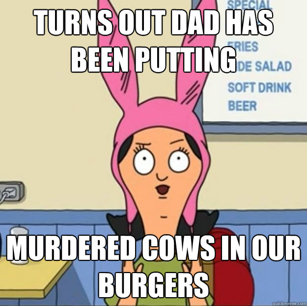 turns out dad has been putting murdered cows in our burgers - turns out dad has been putting murdered cows in our burgers  Misc