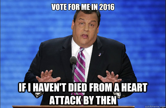 Vote for me in 2016 If I haven't died from a heart attack by then - Vote for me in 2016 If I haven't died from a heart attack by then  Hypocrite Chris Christie
