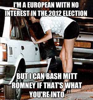 I'm a european with no interest in the 2012 election but i can bash mitt romney if that's what you're into - I'm a european with no interest in the 2012 election but i can bash mitt romney if that's what you're into  Karma Whore