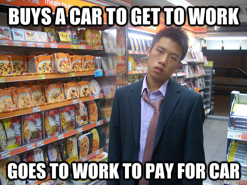 Buys a car to get to work Goes to work to pay for car