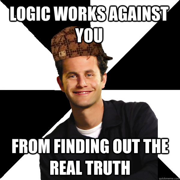 logic works against you from finding out the real truth - logic works against you from finding out the real truth  Scumbag Christian