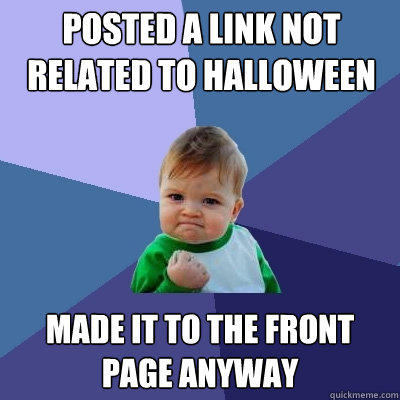 Posted a link not related to Halloween Made it to the front page anyway - Posted a link not related to Halloween Made it to the front page anyway  Success Kid