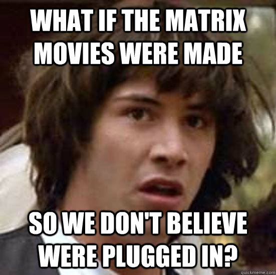 what if the matrix movies were made so we don't believe were plugged in? - what if the matrix movies were made so we don't believe were plugged in?  conspiracy keanu