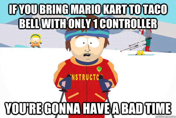if you bring mario kart to taco bell with only 1 controller You're gonna have a bad time - if you bring mario kart to taco bell with only 1 controller You're gonna have a bad time  Super Cool Ski Instructor