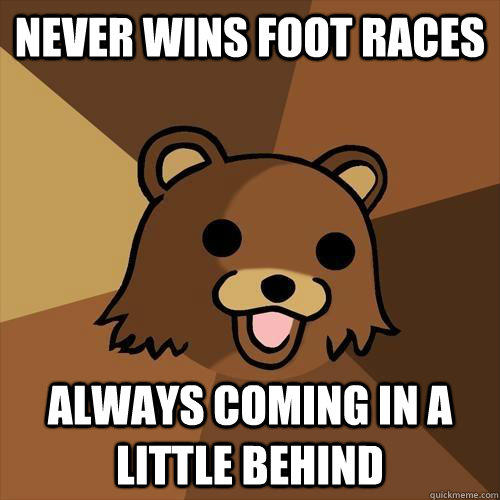 never wins foot races always coming in a little behind