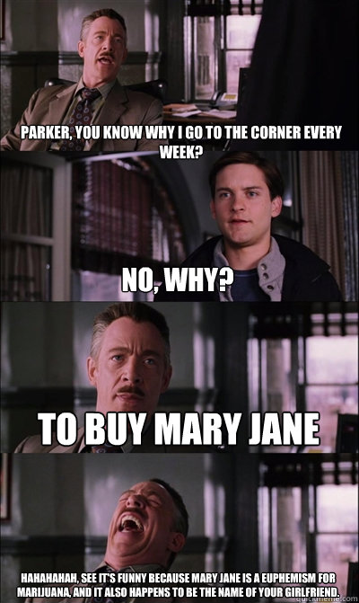 Parker, You know why I go to the corner every week? no, why? To buy mary jane HAHAHAHAH, See it's funny because mary jane is a euphemism for marijuana, and it also happens to be the name of your girlfriend.   JJ Jameson