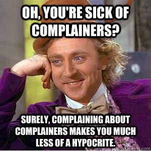 Oh, you're sick of complainers? Surely, complaining about complainers makes you much less of a hypocrite.