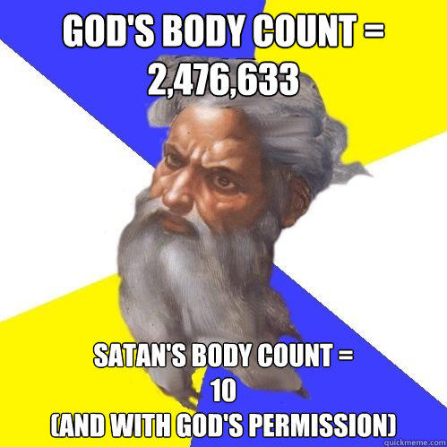 God's body count =  2,476,633 Satan's body count = 10  (and with God's permission) - God's body count =  2,476,633 Satan's body count = 10  (and with God's permission)  Advice God