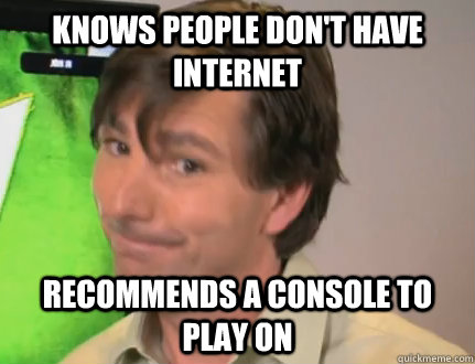 Knows people don't have internet Recommends a console to play on  Good Guy Microsoft
