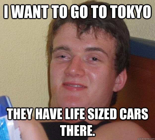 I want to go to tokyo they have life sized cars there. - I want to go to tokyo they have life sized cars there.  10 Guy