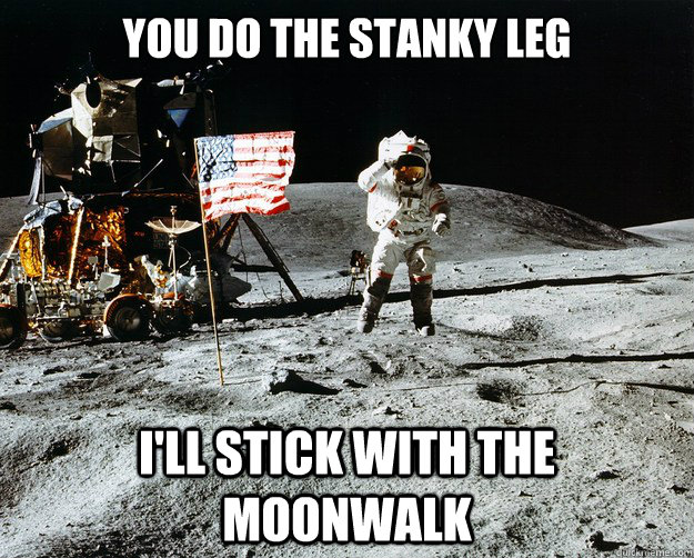 you do the stanky leg i'll stick with the moonwalk - you do the stanky leg i'll stick with the moonwalk  Unimpressed Astronaut