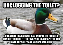 Unclogging the toilet? Put a hole in a garbage bag and put the plunger handle through it, that way you can drape the bag over the toilet and not get splashed