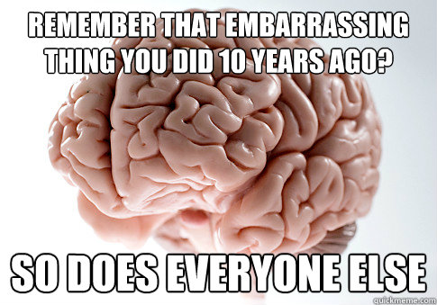 Remember that embarrassing thing you did 10 years ago? So does everyone else - Remember that embarrassing thing you did 10 years ago? So does everyone else  Scumbag Brain