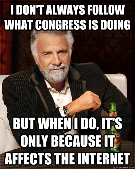 I don't always follow what congress is doing but when I do, it's only because it affects the internet  The Most Interesting Man In The World