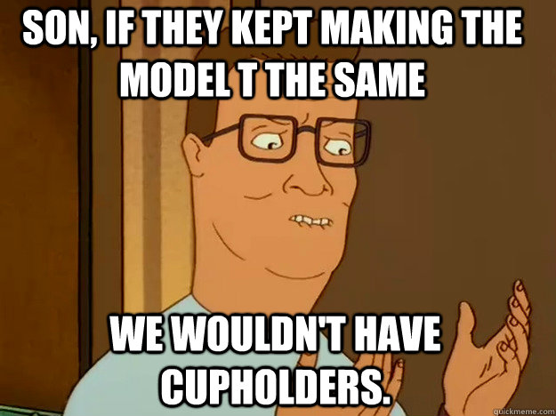 Son, if they kept making the model t the same we wouldn't have cupholders.