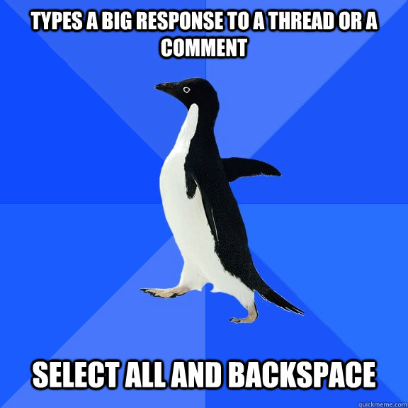 types a big response to a thread or a comment select all and backspace - types a big response to a thread or a comment select all and backspace  Socially Awkward Penguin