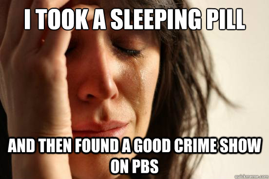 i took a sleeping pill and then found a good crime show on pbs - i took a sleeping pill and then found a good crime show on pbs  First World Problems