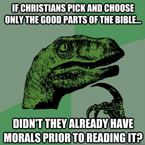If christians pick and choose only the good parts of the bible... didn't they already have morals prior to reading it? - If christians pick and choose only the good parts of the bible... didn't they already have morals prior to reading it?  Philosoraptor