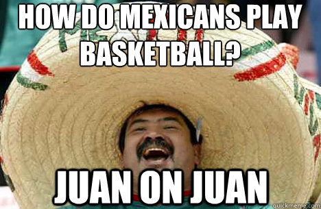 How do Mexicans play basketball? JUAN ON JUAN - How do Mexicans play basketball? JUAN ON JUAN  Merry mexican