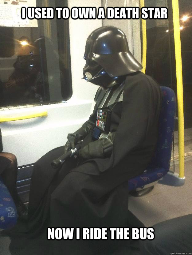 i used to own a death star now i ride the bus  Sad Vader