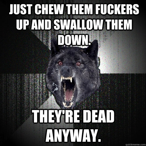 Just chew them fuckers up and swallow them down. They're dead anyway. - Just chew them fuckers up and swallow them down. They're dead anyway.  Insanity Wolf