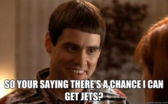 so your saying there's a chance I can get jets?   Jim Carrey