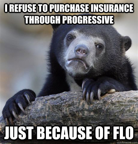 I refuse to purchase insurance through Progressive just because of flo - I refuse to purchase insurance through Progressive just because of flo  Confession Bear