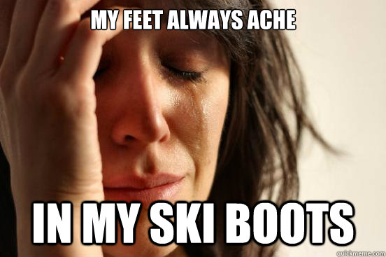 My feet always ache In my ski boots - My feet always ache In my ski boots  First World Problems
