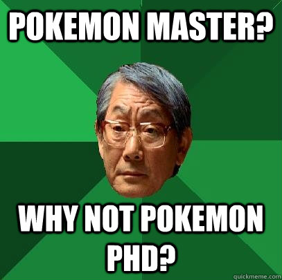 Pokemon Master? Why not Pokemon PHD? - Pokemon Master? Why not Pokemon PHD?  High Expectations Asian Father