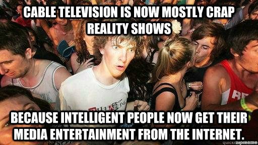 Cable Television is now mostly crap reality shows because intelligent people now get their media entertainment from the internet. - Cable Television is now mostly crap reality shows because intelligent people now get their media entertainment from the internet.  Suddenly Clarity Clarence