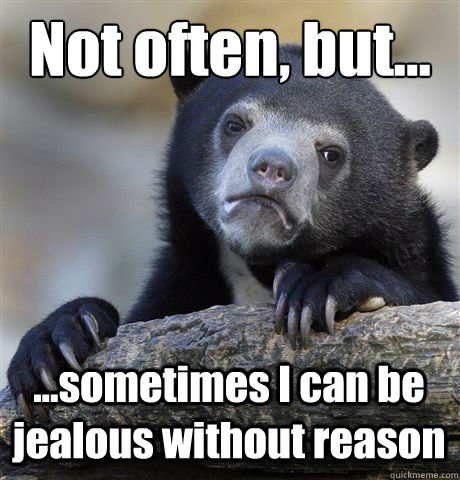 Not often, but... ...sometimes I can be jealous without reason  Confession Bear