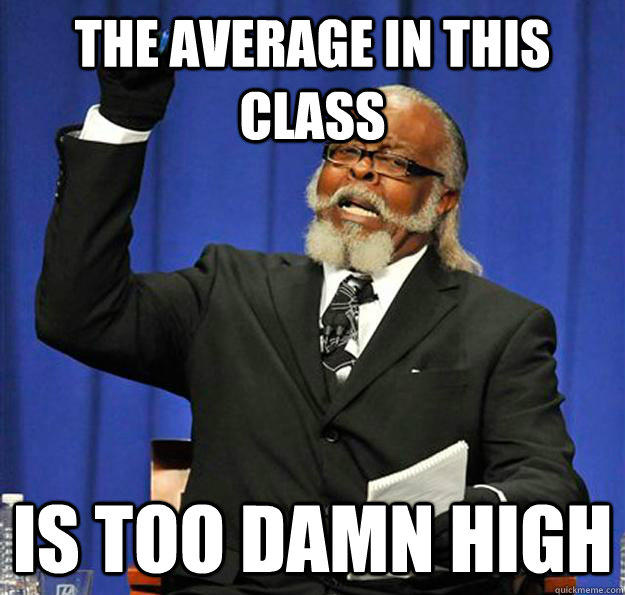 The average in this class Is too damn high - The average in this class Is too damn high  Jimmy McMillan