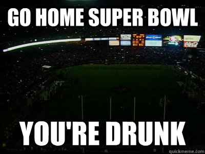 Go home super bowl you're drunk - Go home super bowl you're drunk  Misc