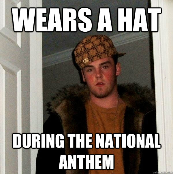Wears a hat during the national anthem - Wears a hat during the national anthem  Scumbag Steve