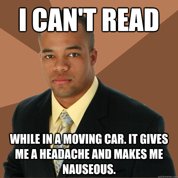 I can't read while in a moving car. it gives me a headache and makes me nauseous.  - I can't read while in a moving car. it gives me a headache and makes me nauseous.   Successful Black Man
