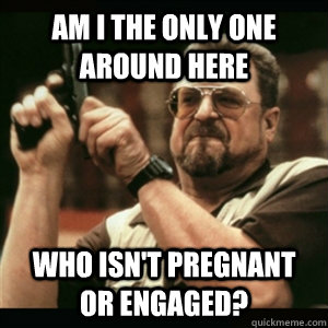 Am i the only one around here who isn't pregnant or engaged?