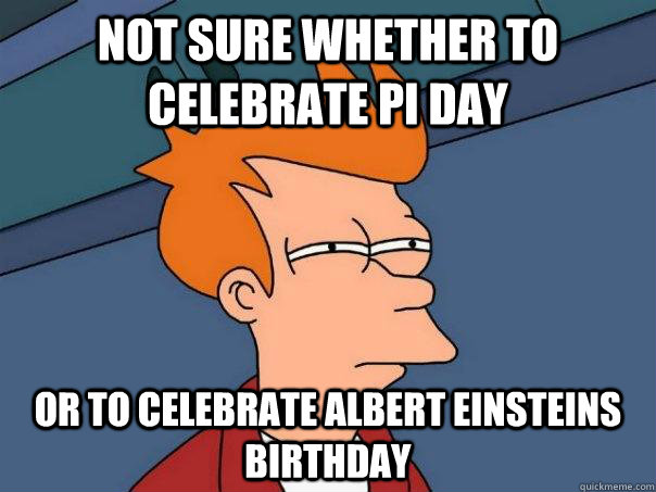 Not sure whether to celebrate pi day or to celebrate Albert Einsteins birthday - Not sure whether to celebrate pi day or to celebrate Albert Einsteins birthday  Futurama Fry