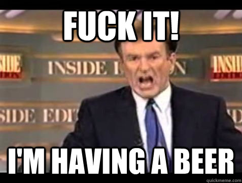 FUCK IT! I'm having a beer - FUCK IT! I'm having a beer  Bill OReilly Rant