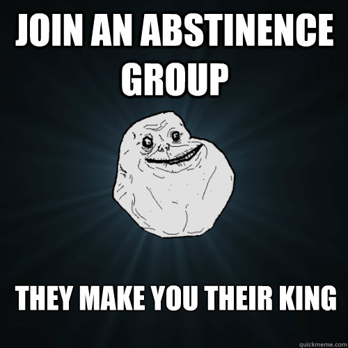 Join an abstinence group They make you their king - Join an abstinence group They make you their king  Forever Alone
