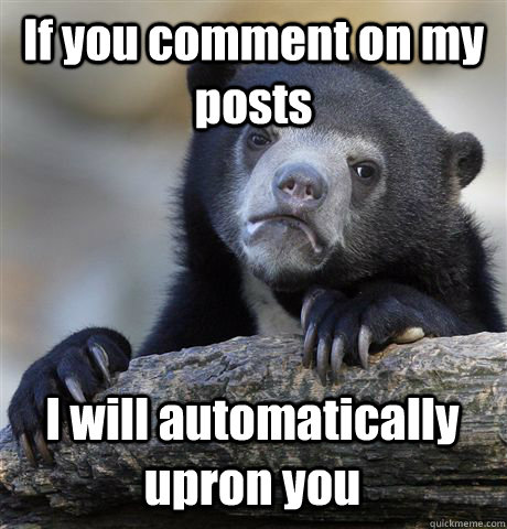 If you comment on my posts I will automatically upron you - If you comment on my posts I will automatically upron you  Confession Bear