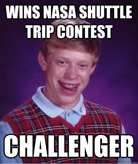Wins NASA shuttle trip contest Challenger  - Wins NASA shuttle trip contest Challenger   Bad Luck Brian