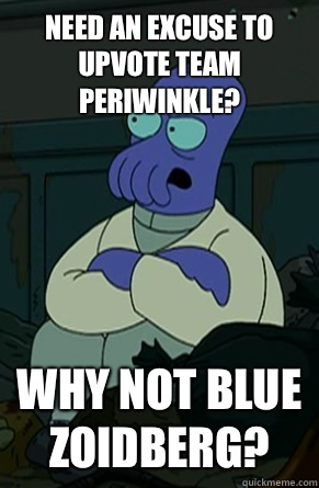 Need an excuse to upvote team periwinkle? why not blue zoidberg?