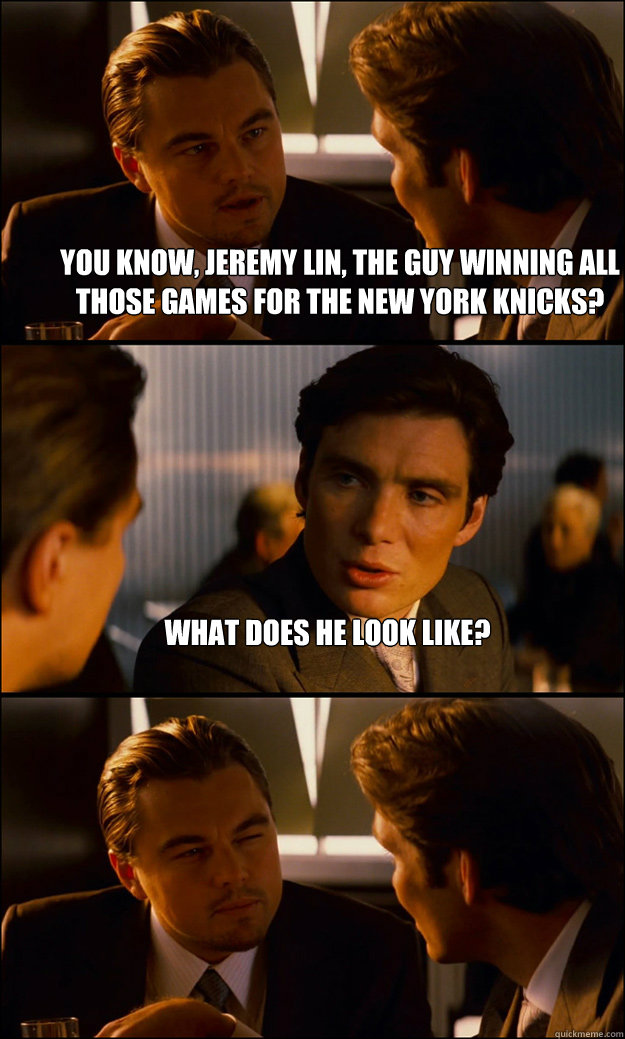You know, Jeremy Lin, the guy winning all those games for the New York Knicks? What does he look like?  - You know, Jeremy Lin, the guy winning all those games for the New York Knicks? What does he look like?   Inception