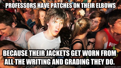 Professors have patches on their Elbows  Because their jackets get worn from all the writing and grading they do.  - Professors have patches on their Elbows  Because their jackets get worn from all the writing and grading they do.   Sudden Clarity Clarence