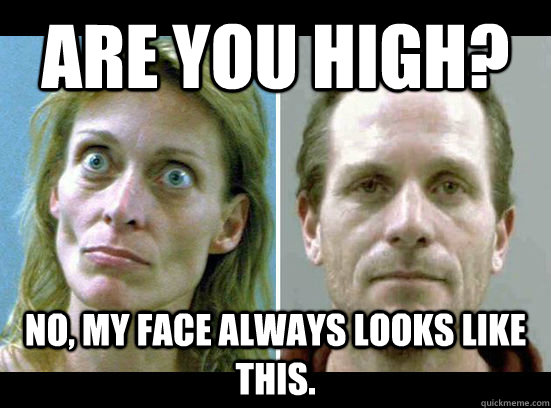 Are you High? No, my face always looks like this.  Crack-Head
