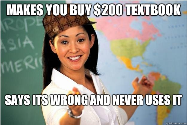 Makes you buy $200 textbook Says its wrong and never uses it  - Makes you buy $200 textbook Says its wrong and never uses it   Scumbag Teacher