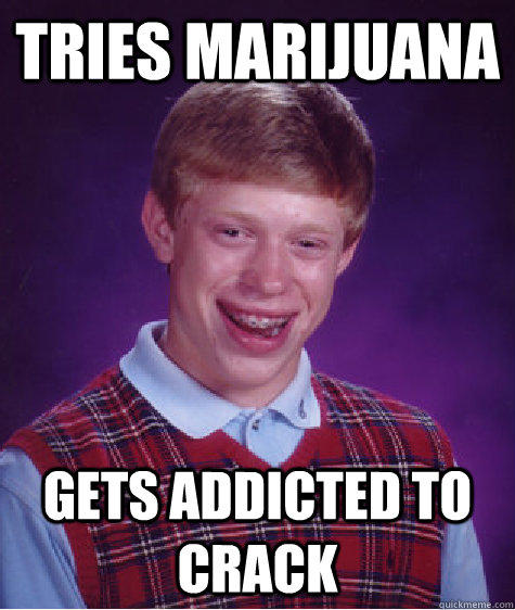 Tries marijuana   Gets addicted to crack - Tries marijuana   Gets addicted to crack  Bad Luck Brian